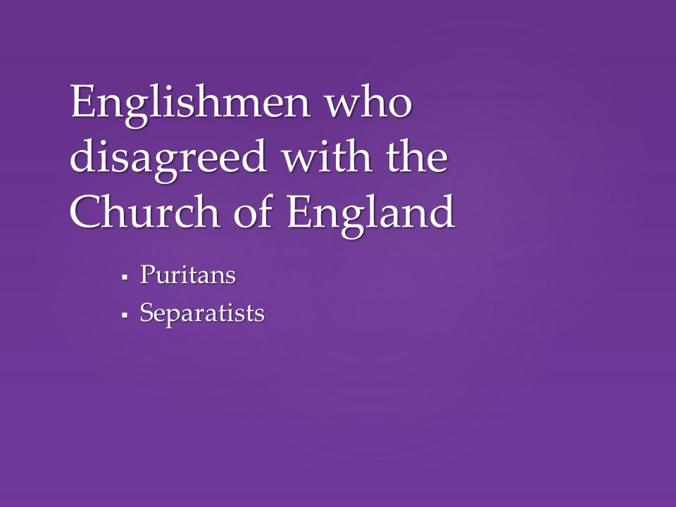  Puritans  Separatists Englishmen who disagreed with the Church of England