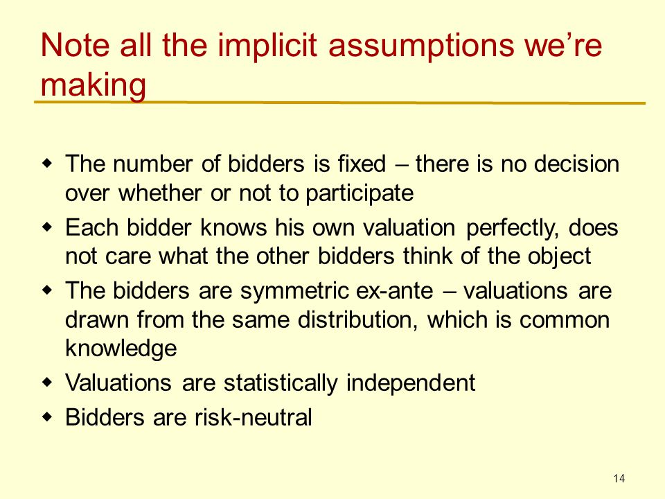 14 Note all the implicit assumptions we're making  The number of bidders is fixed – there is no decision over whether or not to participate  Each bidder knows his own valuation perfectly, does not care what the other bidders think of the object  The bidders are symmetric ex-ante – valuations are drawn from the same distribution, which is common knowledge  Valuations are statistically independent  Bidders are risk-neutral