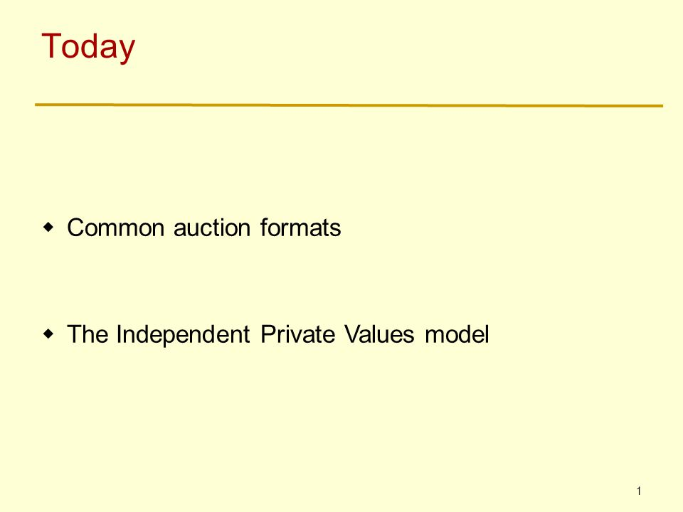 1 Today  Common auction formats  The Independent Private Values model
