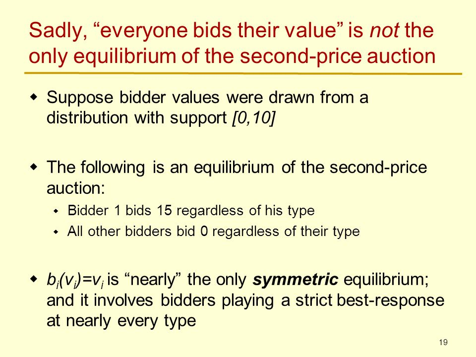 19 Sadly, everyone bids their value is not the only equilibrium of the second-price auction  Suppose bidder values were drawn from a distribution with support [0,10]  The following is an equilibrium of the second-price auction:  Bidder 1 bids 15 regardless of his type  All other bidders bid 0 regardless of their type  b i (v i )=v i is nearly the only symmetric equilibrium; and it involves bidders playing a strict best-response at nearly every type
