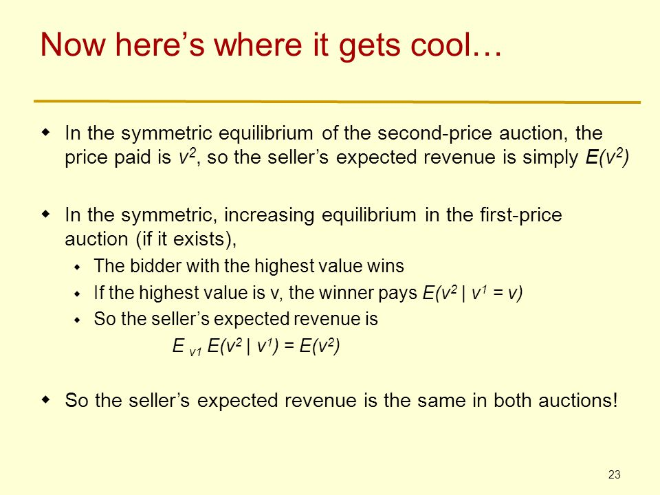 23 Now here's where it gets cool…  In the symmetric equilibrium of the second-price auction, the price paid is v 2, so the seller's expected revenue is simply E(v 2 )  In the symmetric, increasing equilibrium in the first-price auction (if it exists),  The bidder with the highest value wins  If the highest value is v, the winner pays E(v 2 | v 1 = v)  So the seller's expected revenue is E v1 E(v 2 | v 1 ) = E(v 2 )  So the seller's expected revenue is the same in both auctions!