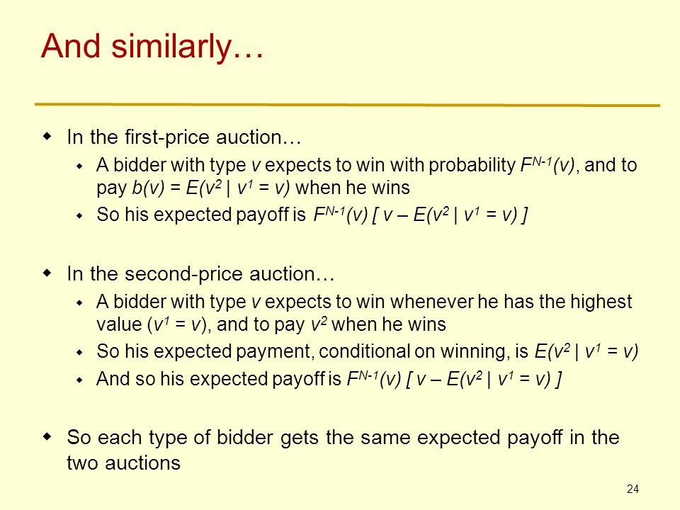 24 And similarly…  In the first-price auction…  A bidder with type v expects to win with probability F N-1 (v), and to pay b(v) = E(v 2 | v 1 = v) when he wins  So his expected payoff isF N-1 (v) [ v – E(v 2 | v 1 = v) ]  In the second-price auction…  A bidder with type v expects to win whenever he has the highest value (v 1 = v), and to pay v 2 when he wins  So his expected payment, conditional on winning, is E(v 2 | v 1 = v)  And so his expected payoff is F N-1 (v) [ v – E(v 2 | v 1 = v) ]  So each type of bidder gets the same expected payoff in the two auctions
