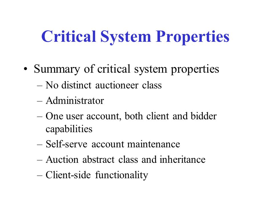 Critical System Properties Summary of critical system properties –No distinct auctioneer class –Administrator –One user account, both client and bidde