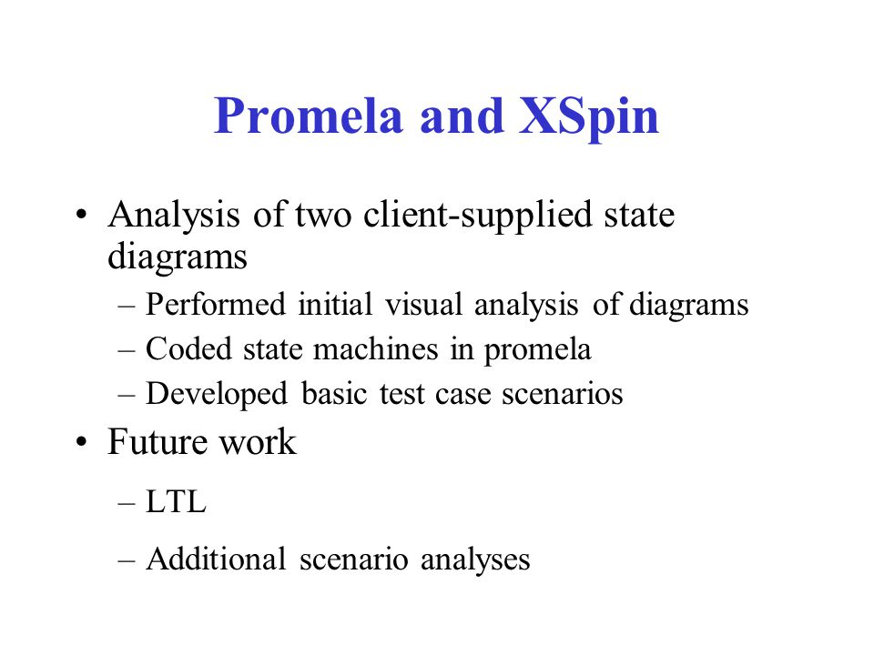 Promela and XSpin Analysis of two client-supplied state diagrams –Performed initial visual analysis of diagrams –Coded state machines in promela –Deve