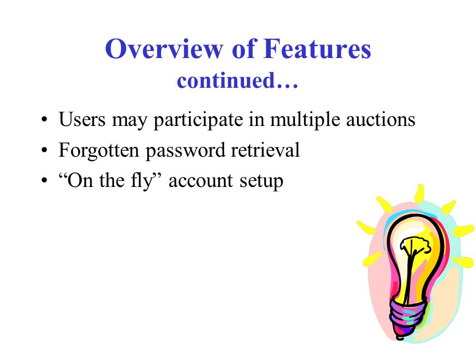 "Overview of Features continued… Users may participate in multiple auctions Forgotten password retrieval ""On the fly"" account setup"