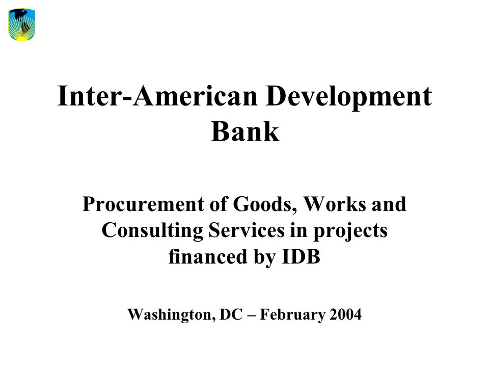 Inter-American Development Bank Procurement of Goods, Works and Consulting Services in projects financed by IDB Washington, DC – February 2004