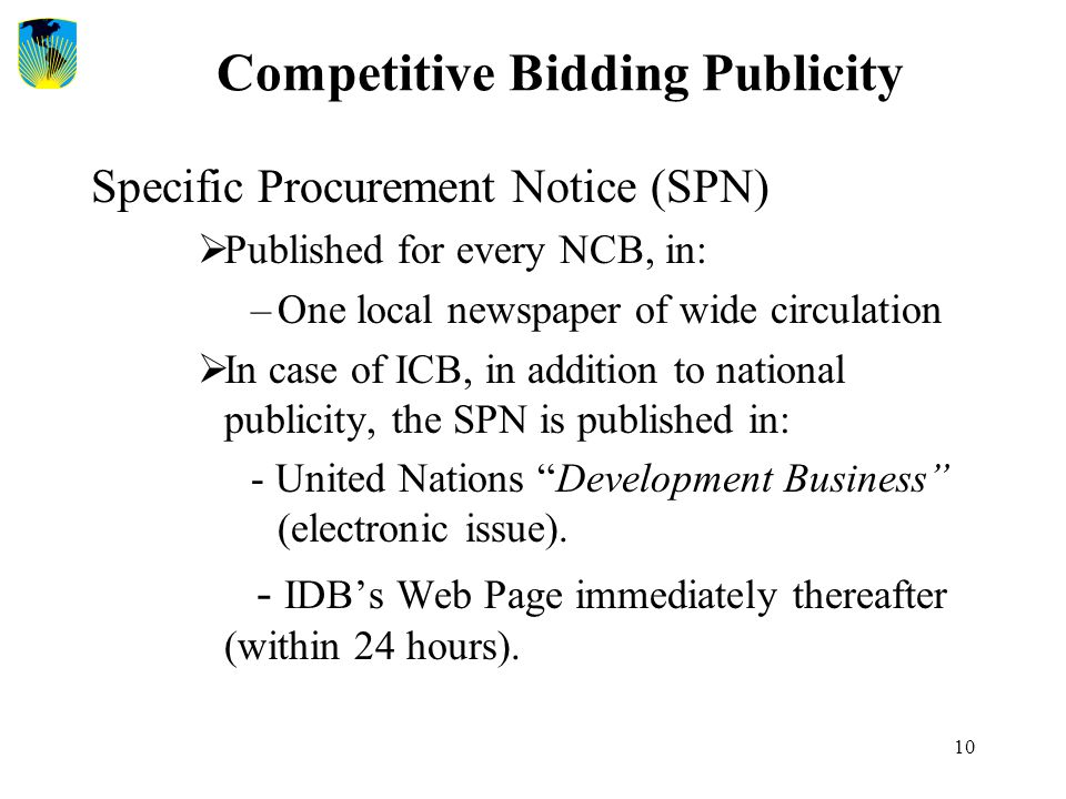 10 Competitive Bidding Publicity Specific Procurement Notice (SPN)  Published for every NCB, in: –One local newspaper of wide circulation  In case o