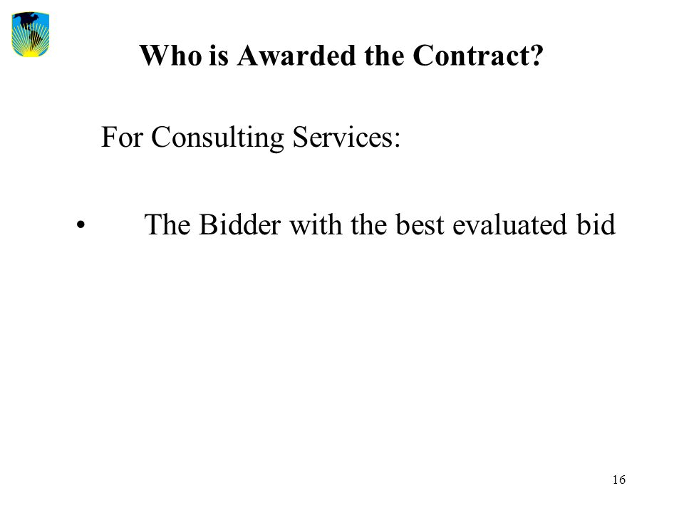 16 Who is Awarded the Contract? For Consulting Services: The Bidder with the best evaluated bid