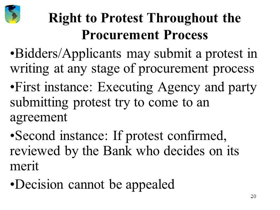 20 Right to Protest Throughout the Procurement Process Bidders/Applicants may submit a protest in writing at any stage of procurement process First in