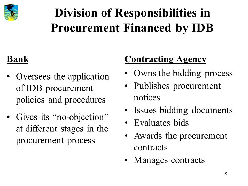 "5 Division of Responsibilities in Procurement Financed by IDB Bank Oversees the application of IDB procurement policies and procedures Gives its ""no-o"