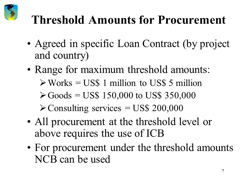 7 Threshold Amounts for Procurement Agreed in specific Loan Contract (by project and country) Range for maximum threshold amounts:  Works = US$ 1 mil
