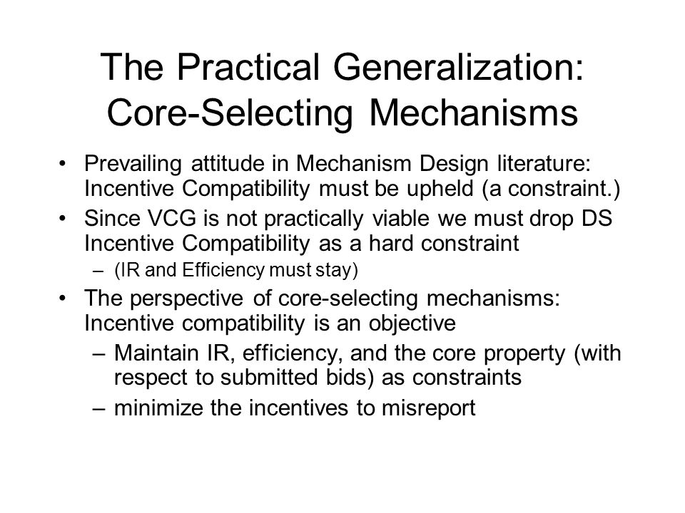 The Practical Generalization: Core-Selecting Mechanisms Prevailing attitude in Mechanism Design literature: Incentive Compatibility must be upheld (a constraint.) Since VCG is not practically viable we must drop DS Incentive Compatibility as a hard constraint –(IR and Efficiency must stay) The perspective of core-selecting mechanisms: Incentive compatibility is an objective –Maintain IR, efficiency, and the core property (with respect to submitted bids) as constraints –minimize the incentives to misreport