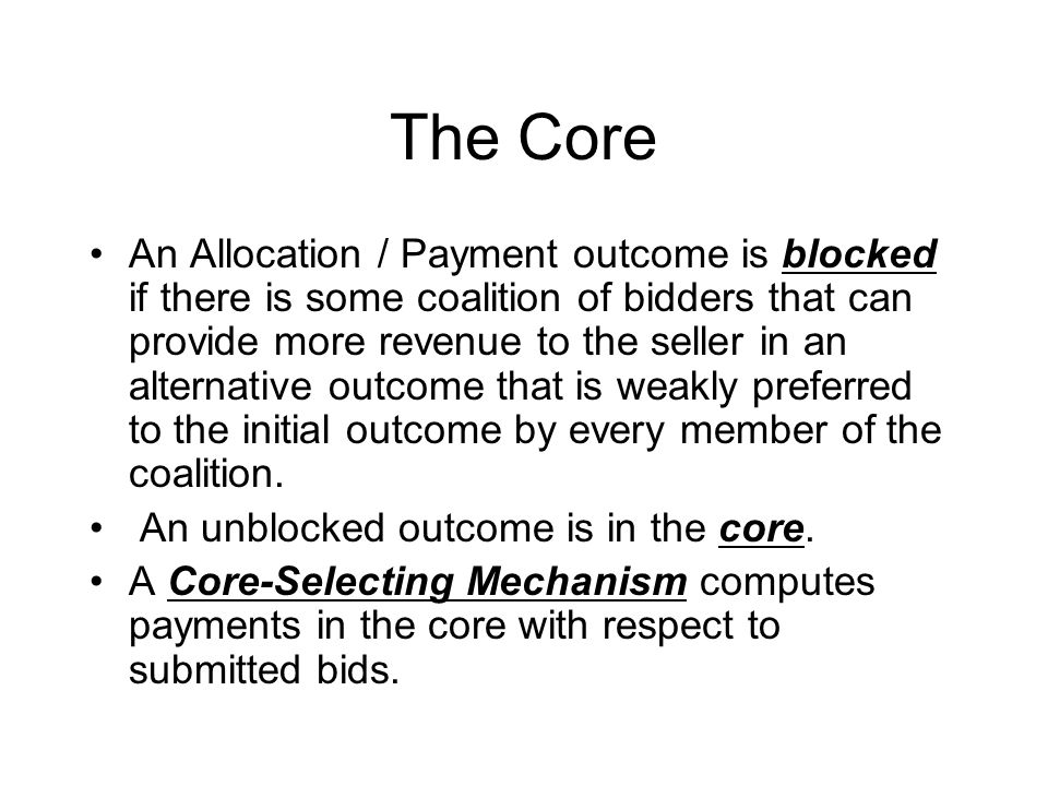 The Core An Allocation / Payment outcome is blocked if there is some coalition of bidders that can provide more revenue to the seller in an alternative outcome that is weakly preferred to the initial outcome by every member of the coalition.