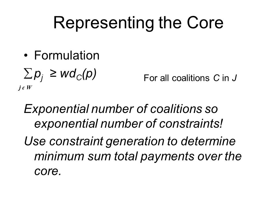 Representing the Core Formulation  p j ≥ wd C (p) Exponential number of coalitions so exponential number of constraints.