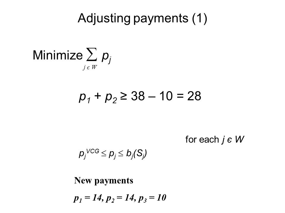 Adjusting payments (1) Minimize  p j p 1 + p 2 ≥ 38 – 10 = 28 for each j є W p j VCG  p j  b j (S j ) j є W New payments p 1 = 14, p 2 = 14, p 3 = 10