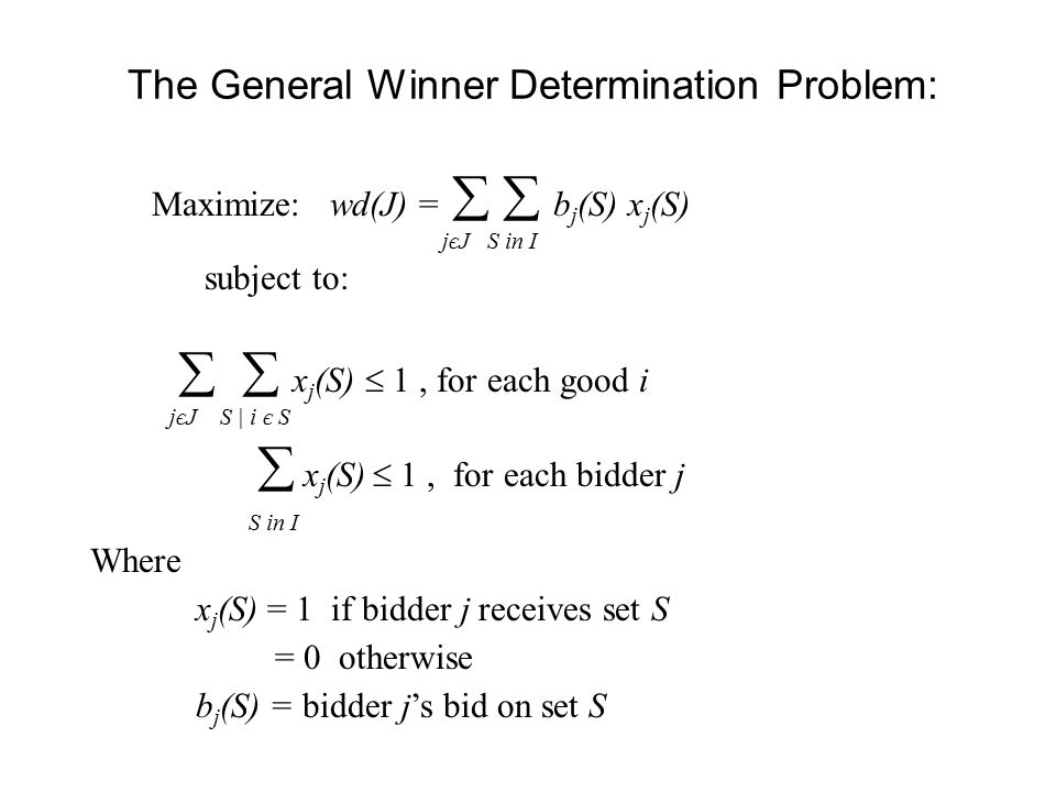 The General Winner Determination Problem:   x j (S)  1, for each good i  x j (S)  1, for each bidder j Where x j (S) = 1 if bidder j receives set S = 0 otherwise b j (S) = bidder j's bid on set S jєJ S | i є S S in I Maximize: wd(J) =   b j (S) x j (S) subject to: jєJ S in I