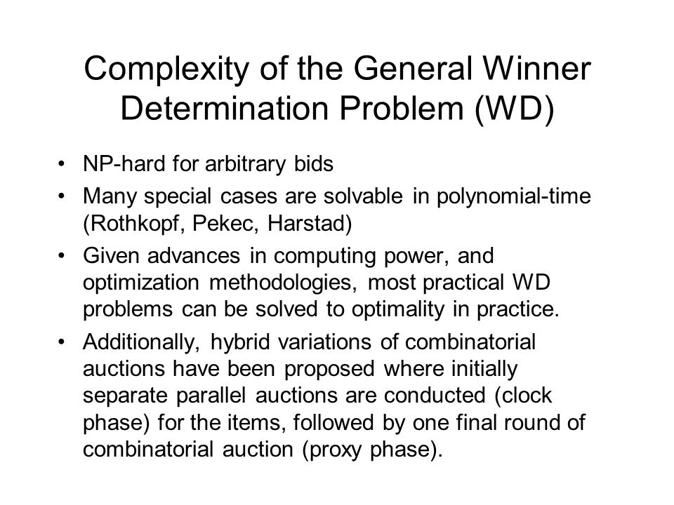 Complexity of the General Winner Determination Problem (WD) NP-hard for arbitrary bids Many special cases are solvable in polynomial-time (Rothkopf, Pekec, Harstad) Given advances in computing power, and optimization methodologies, most practical WD problems can be solved to optimality in practice.