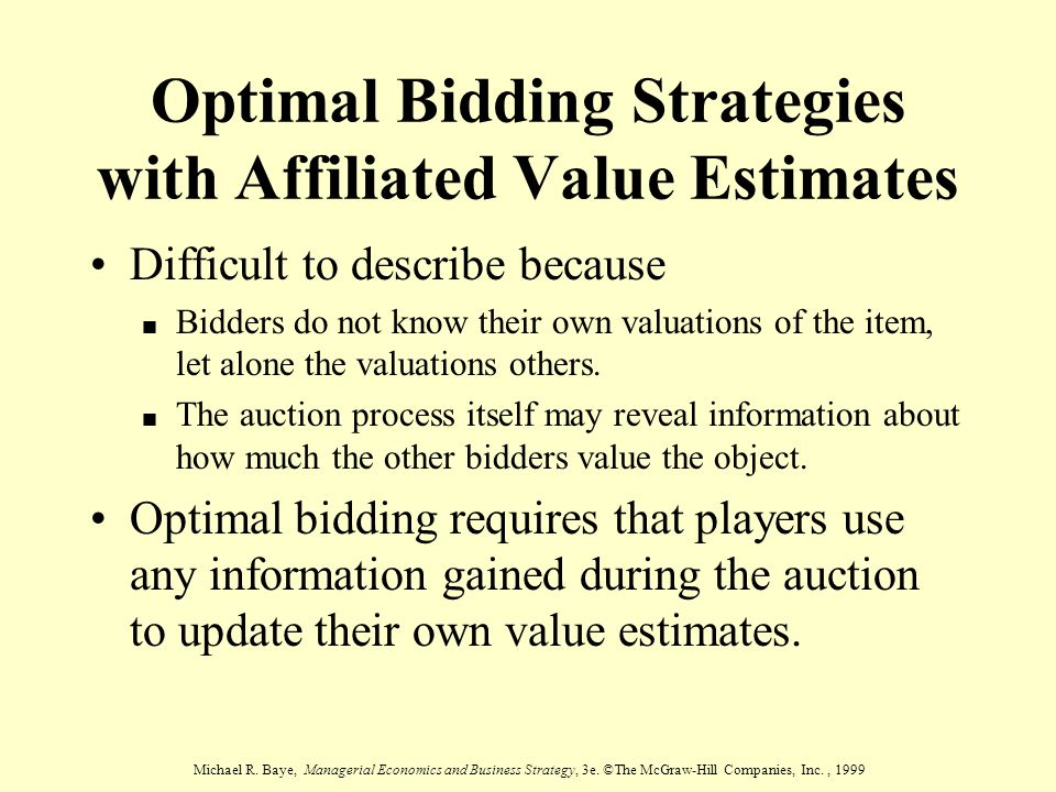 Michael R. Baye, Managerial Economics and Business Strategy, 3e. ©The McGraw-Hill Companies, Inc., 1999 Optimal Bidding Strategies with Affiliated Val