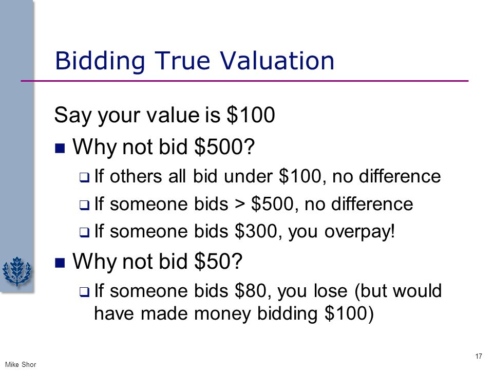 Bidding True Valuation Say your value is $100 Why not bid $500?  If others all bid under $100, no difference  If someone bids > $500, no difference