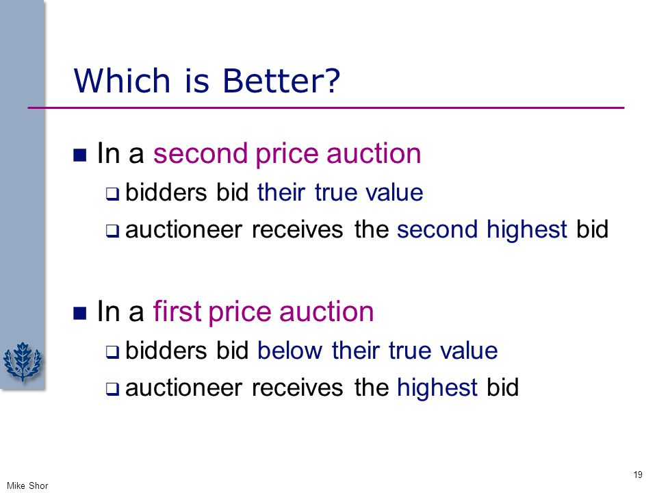 Which is Better? In a second price auction  bidders bid their true value  auctioneer receives the second highest bid In a first price auction  bidd