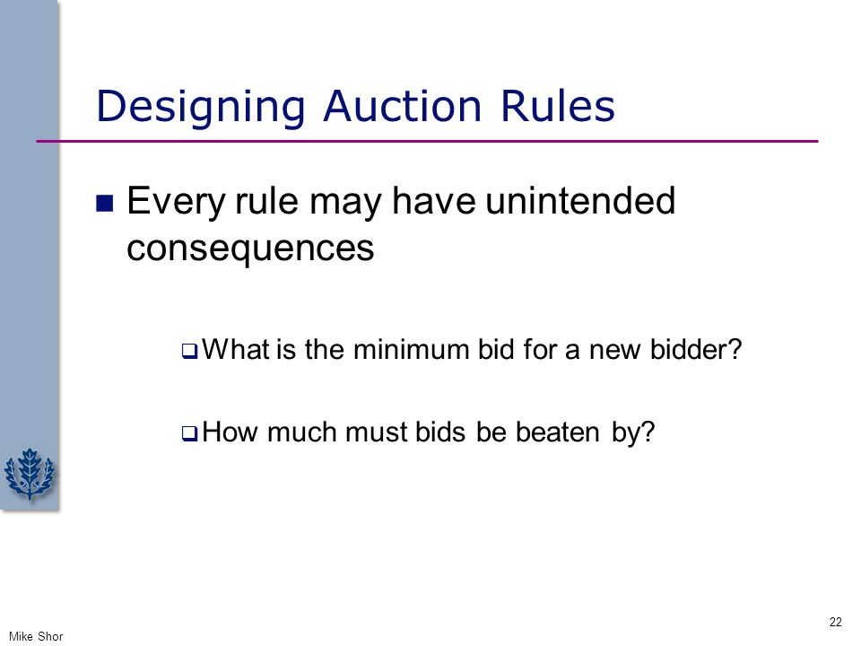 Designing Auction Rules Every rule may have unintended consequences  What is the minimum bid for a new bidder?  How much must bids be beaten by? Mik
