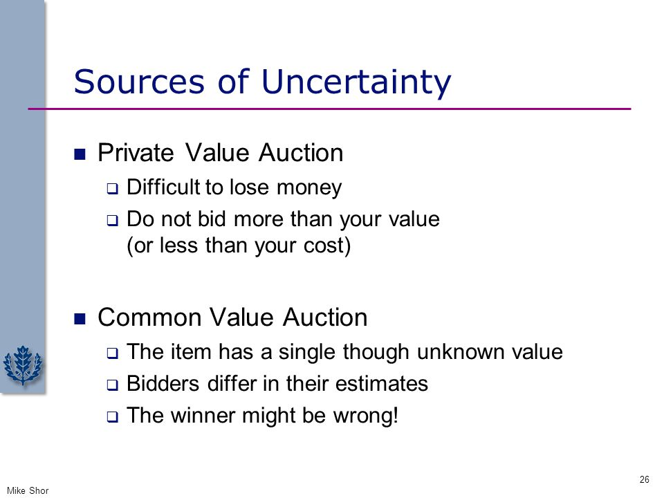 Sources of Uncertainty Private Value Auction  Difficult to lose money  Do not bid more than your value (or less than your cost) Common Value Auction