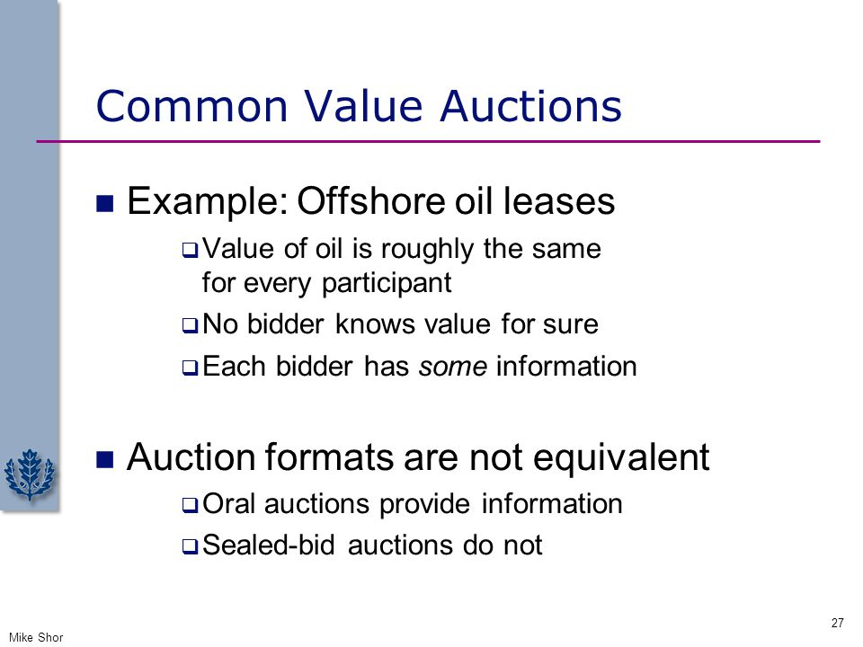 Common Value Auctions Example: Offshore oil leases  Value of oil is roughly the same for every participant  No bidder knows value for sure  Each bi