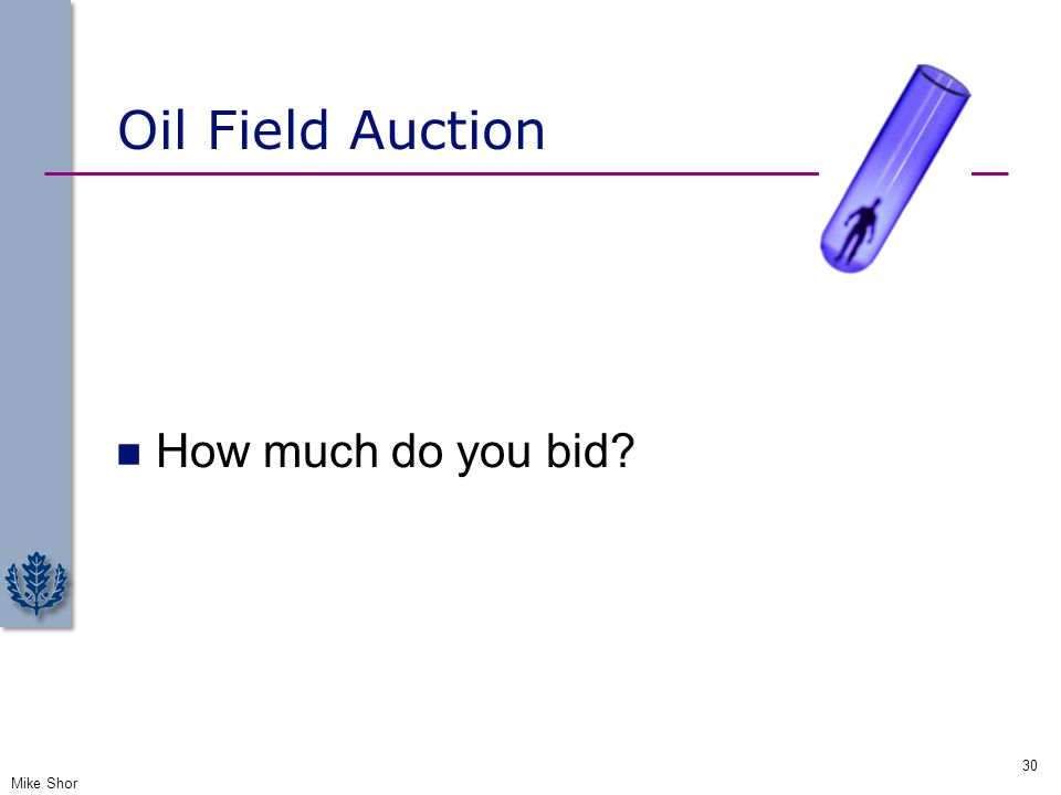 Oil Field Auction How much do you bid? Mike Shor 30