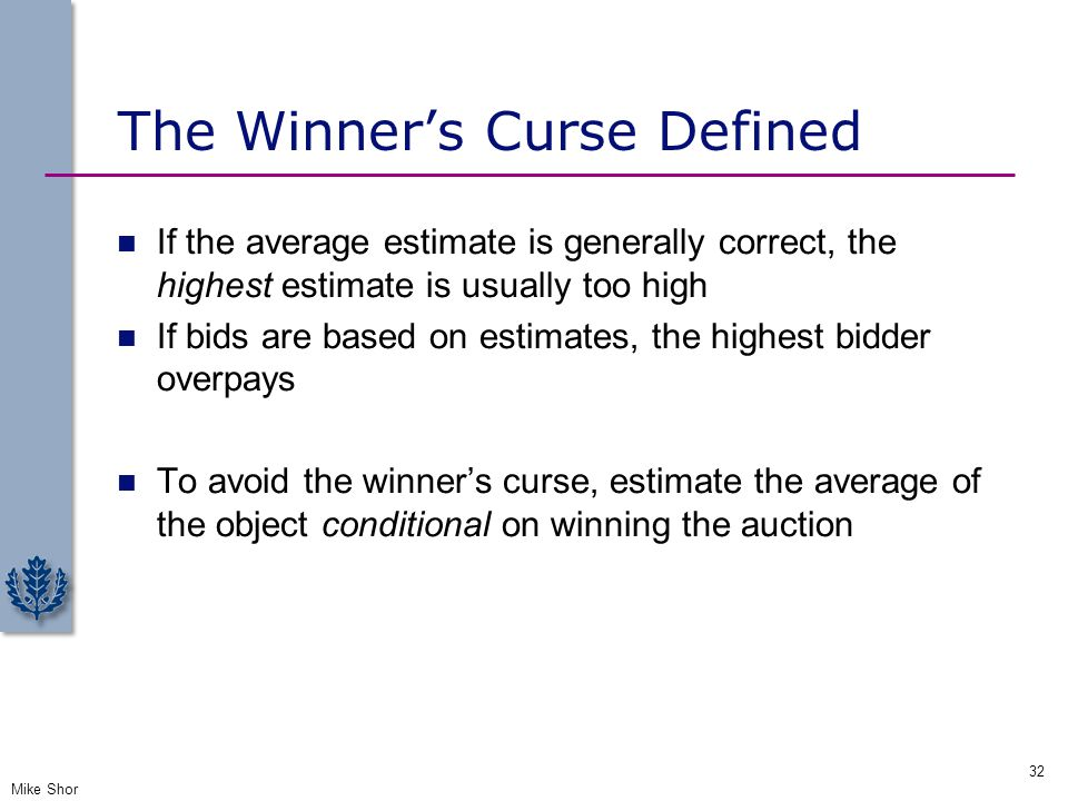 The Winner's Curse Defined If the average estimate is generally correct, the highest estimate is usually too high If bids are based on estimates, the