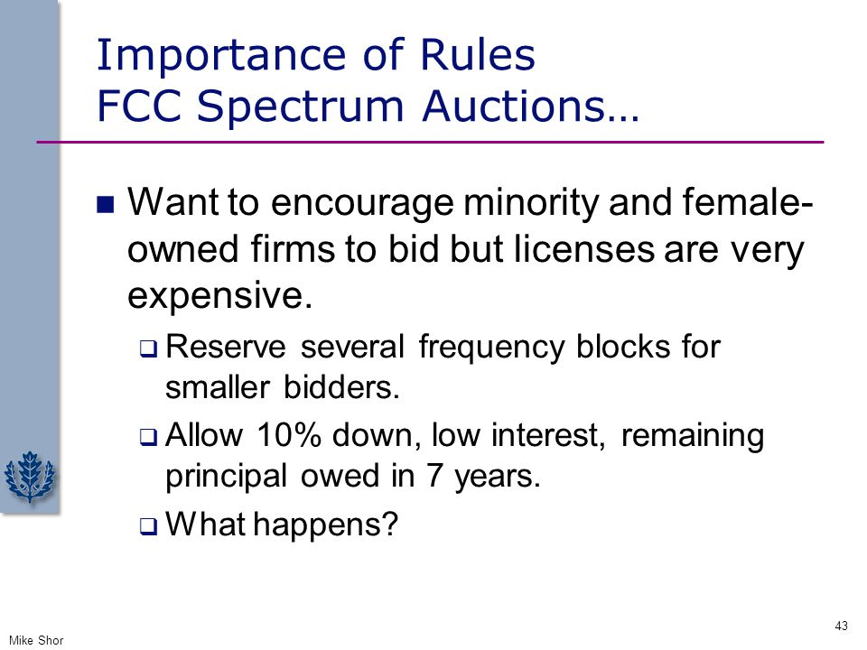 Importance of Rules FCC Spectrum Auctions… Want to encourage minority and female- owned firms to bid but licenses are very expensive.  Reserve severa