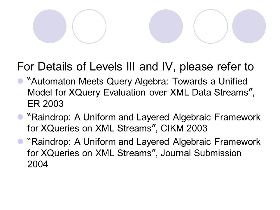 For Details of Levels III and IV, please refer to Automaton Meets Query Algebra: Towards a Unified Model for XQuery Evaluation over XML Data Streams , ER 2003 Raindrop: A Uniform and Layered Algebraic Framework for XQueries on XML Streams , CIKM 2003 Raindrop: A Uniform and Layered Algebraic Framework for XQueries on XML Streams , Journal Submission 2004