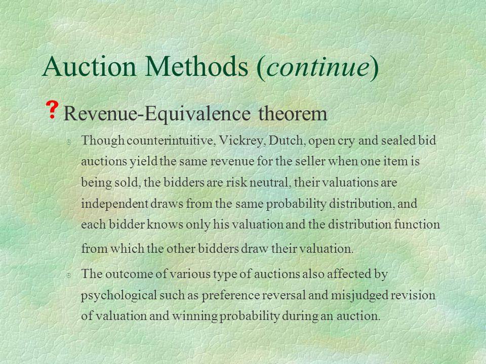 Auction Methods (continue)  Revenue-Equivalence theorem > Though counterintuitive, Vickrey, Dutch, open cry and sealed bid auctions yield the same revenue for the seller when one item is being sold, the bidders are risk neutral, their valuations are independent draws from the same probability distribution, and each bidder knows only his valuation and the distribution function from which the other bidders draw their valuation.