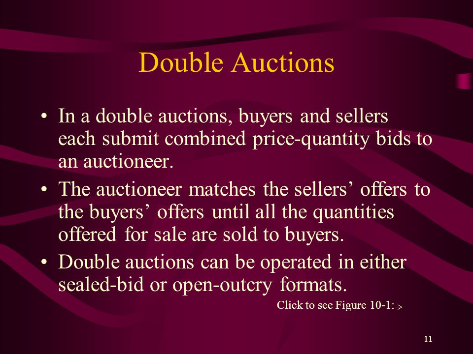 11 Double Auctions In a double auctions, buyers and sellers each submit combined price-quantity bids to an auctioneer.