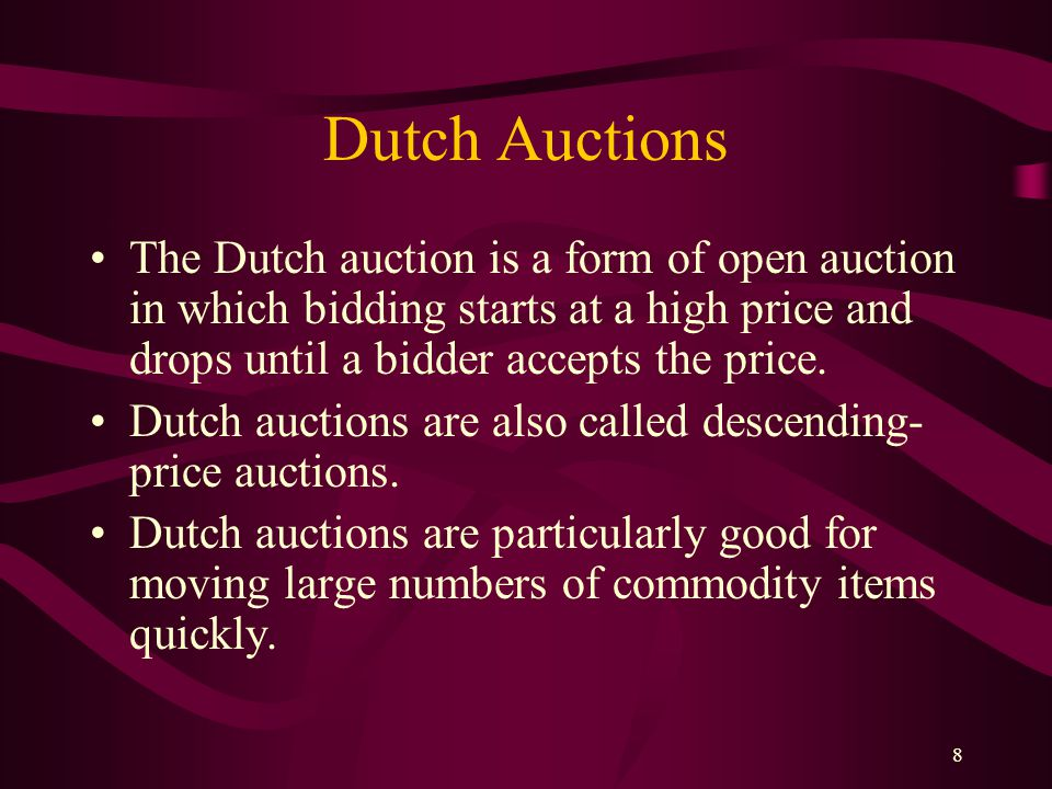 8 Dutch Auctions The Dutch auction is a form of open auction in which bidding starts at a high price and drops until a bidder accepts the price.