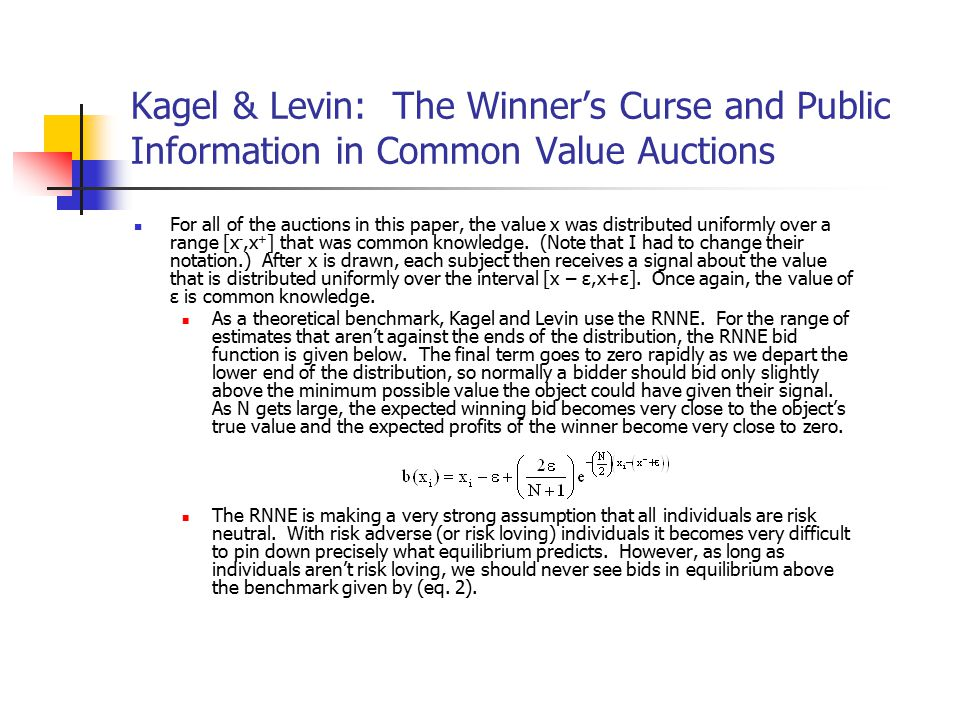 Kagel & Levin: The Winner's Curse and Public Information in Common Value Auctions For all of the auctions in this paper, the value x was distributed uniformly over a range [x -,x + ] that was common knowledge.