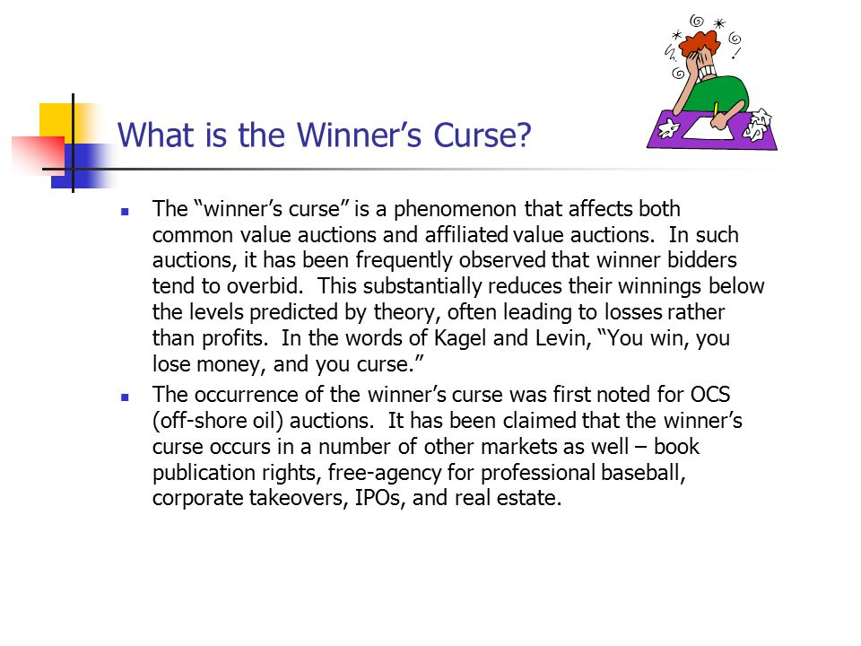 """What is the Winner's Curse? The """"winner's curse"""" is a phenomenon that affects both common value auctions and affiliated value auctions. In such auctio"""