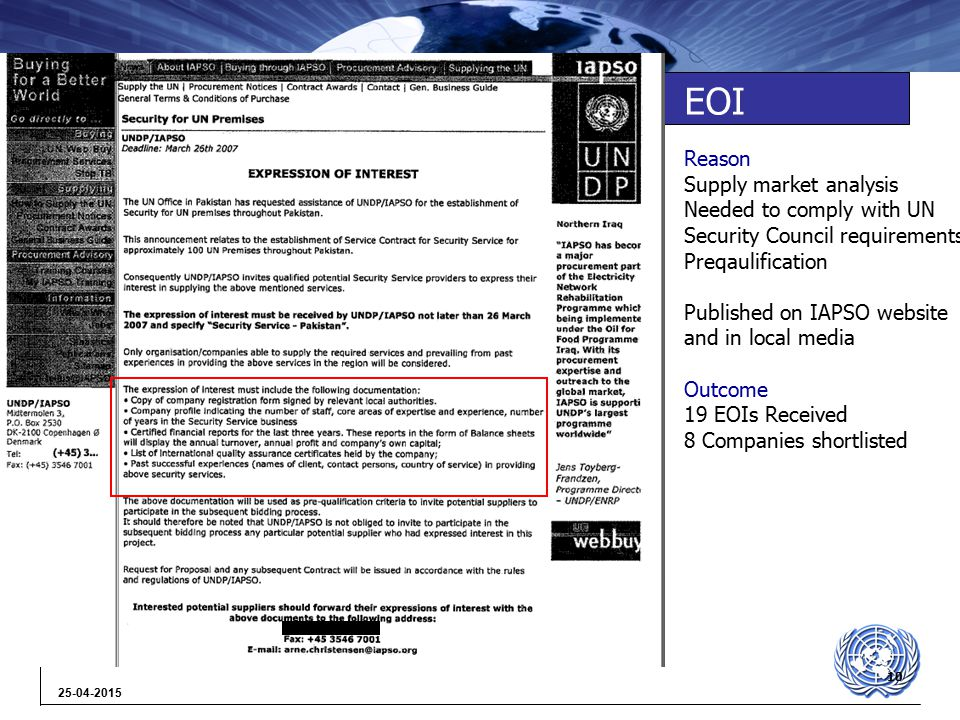 10 25-04-2015 EOI Reason Supply market analysis Needed to comply with UN Security Council requirements Preqaulification Published on IAPSO website and in local media Outcome 19 EOIs Received 8 Companies shortlisted