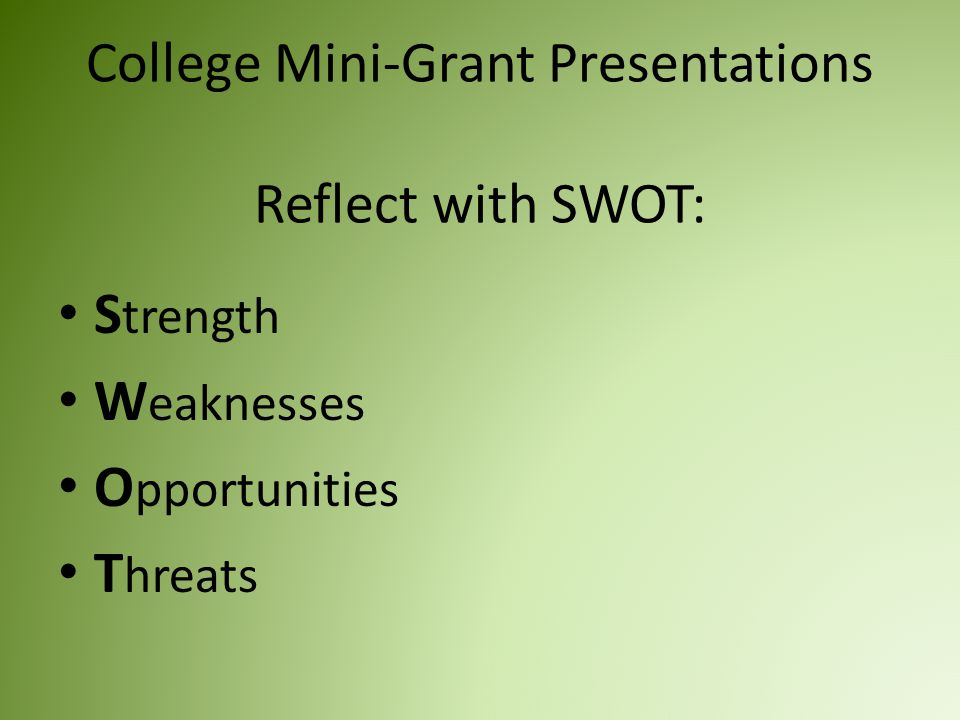 College Mini-Grant Presentations Reflect with SWOT: S trength W eaknesses O pportunities T hreats