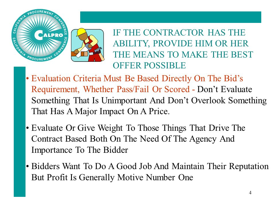 4 IF THE CONTRACTOR HAS THE ABILITY, PROVIDE HIM OR HER THE MEANS TO MAKE THE BEST OFFER POSSIBLE Evaluation Criteria Must Be Based Directly On The Bid's Requirement, Whether Pass/Fail Or Scored - Don't Evaluate Something That Is Unimportant And Don't Overlook Something That Has A Major Impact On A Price.