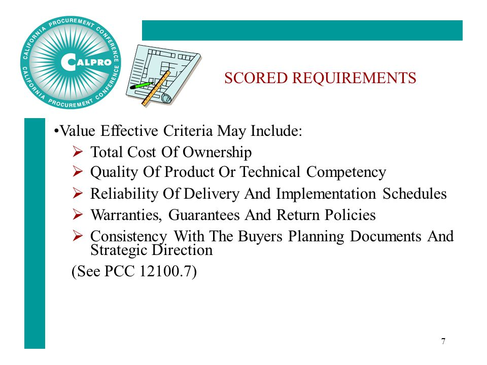 7 SCORED REQUIREMENTS Value Effective Criteria May Include:  Total Cost Of Ownership  Quality Of Product Or Technical Competency  Reliability Of Delivery And Implementation Schedules  Warranties, Guarantees And Return Policies  Consistency With The Buyers Planning Documents And Strategic Direction (See PCC 12100.7)