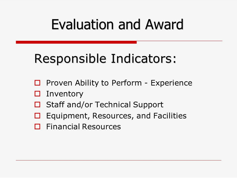 Evaluation and Award Responsible Indicators:  Proven Ability to Perform - Experience  Inventory  Staff and/or Technical Support  Equipment, Resources, and Facilities  Financial Resources