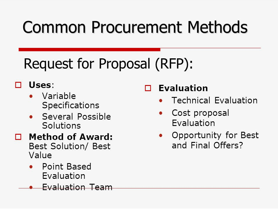 Common Procurement Methods  Uses: Variable Specifications Several Possible Solutions  Method of Award: Best Solution/ Best Value Point Based Evaluation Evaluation Team  Evaluation Technical Evaluation Cost proposal Evaluation Opportunity for Best and Final Offers.
