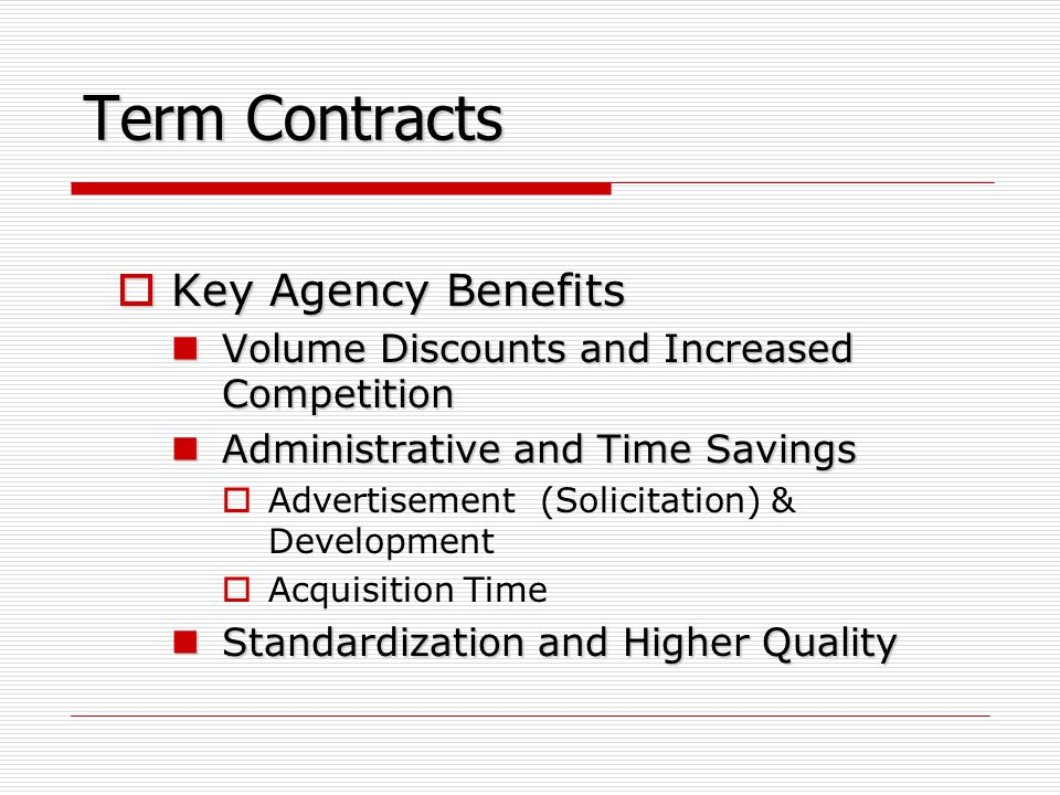 Term Contracts  Key Agency Benefits Volume Discounts and Increased Competition Volume Discounts and Increased Competition Administrative and Time Savings Administrative and Time Savings  Advertisement (Solicitation) & Development  Acquisition Time Standardization and Higher Quality Standardization and Higher Quality