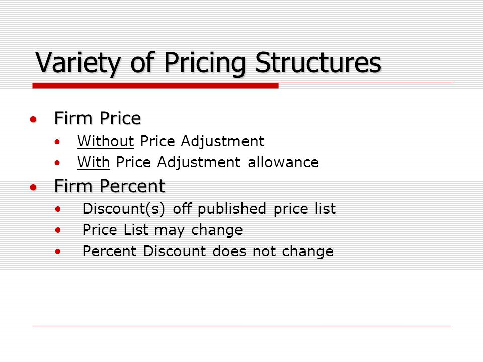 Variety of Pricing Structures Firm Price Without Price Adjustment With Price Adjustment allowance Firm Percent Discount(s) off published price list Price List may change Percent Discount does not change