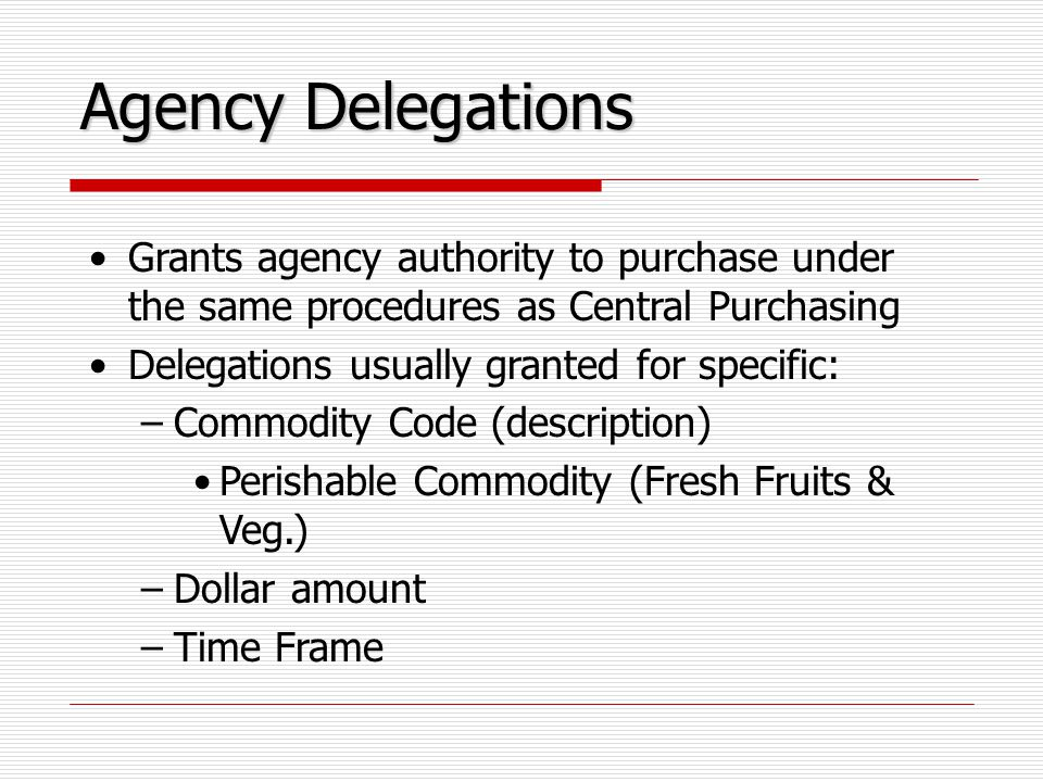 Agency Delegations Grants agency authority to purchase under the same procedures as Central Purchasing Delegations usually granted for specific: –Commodity Code (description) Perishable Commodity (Fresh Fruits & Veg.) –Dollar amount –Time Frame