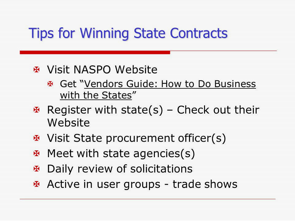 Tips for Winning State Contracts XVisit NASPO Website XGet Vendors Guide: How to Do Business with the States XRegister with state(s) – Check out their Website XVisit State procurement officer(s) XMeet with state agencies(s) XDaily review of solicitations XActive in user groups - trade shows