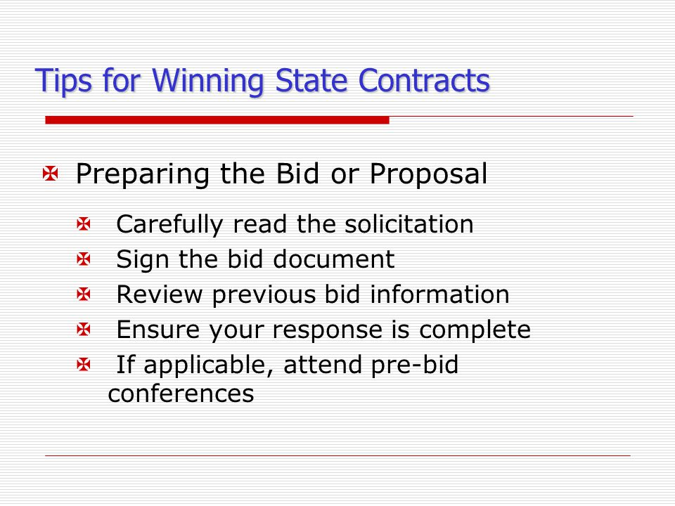Tips for Winning State Contracts XPreparing the Bid or Proposal X Carefully read the solicitation X Sign the bid document X Review previous bid information X Ensure your response is complete X If applicable, attend pre-bid conferences
