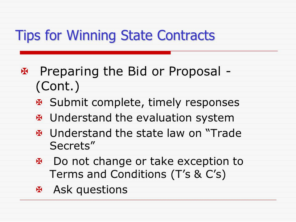 Tips for Winning State Contracts X Preparing the Bid or Proposal - (Cont.) XSubmit complete, timely responses XUnderstand the evaluation system XUnderstand the state law on Trade Secrets X Do not change or take exception to Terms and Conditions (T's & C's) X Ask questions
