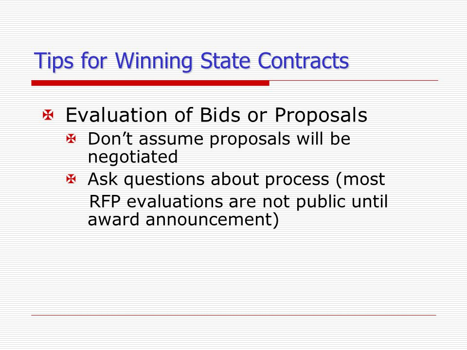 Tips for Winning State Contracts XEvaluation of Bids or Proposals XDon't assume proposals will be negotiated XAsk questions about process (most RFP evaluations are not public until award announcement)
