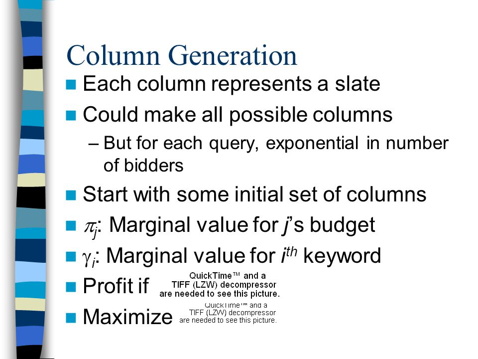 Column Generation Each column represents a slate Could make all possible columns –But for each query, exponential in number of bidders Start with some initial set of columns  j : Marginal value for j's budget  i : Marginal value for i th keyword Profit if Maximize